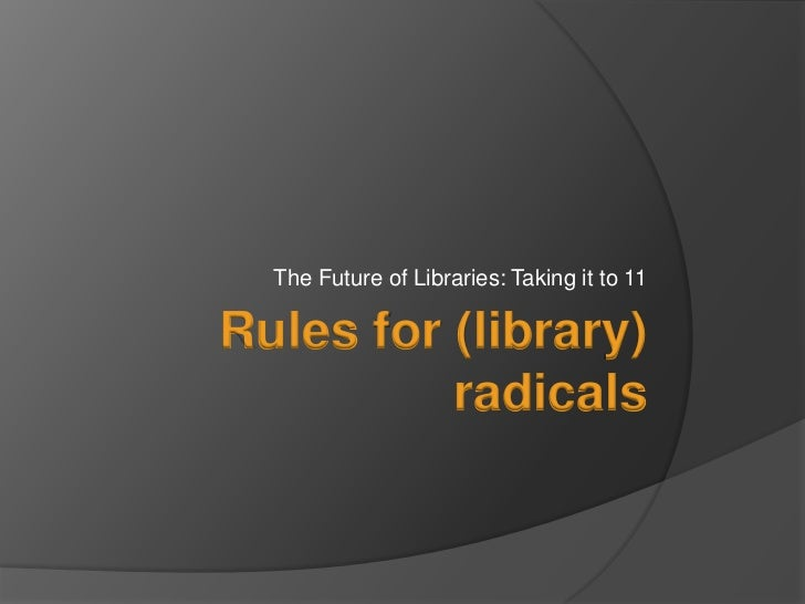 The Future of Libraries: Taking it to 11<br />Rules for (library) radicals<br />