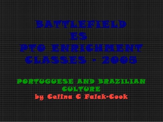 BATTLEFIELD ES PTO ENRICHMENT CLASSES – 2005 PORTUGUESE AND BRAZILIAN CULTURE by Celina C Falck-Cook