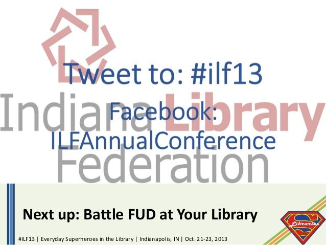 Next up: Battle FUD at Your Library #ILF13 | Everyday Superheroes in the Library | Indianapolis, IN | Oct. 21-23, 2013