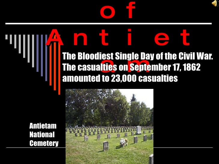 Battle of Antietam The Bloodiest Single Day of the Civil War. The casualties on September 17, 1862 amounted to 23,000 casu...