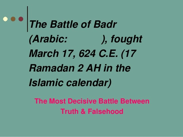 The Battle of Badr(Arabic: ), foughtMarch 17, 624 C.E. (17Ramadan 2 AH in theIslamic calendar)The Most Decisive Battle Bet...