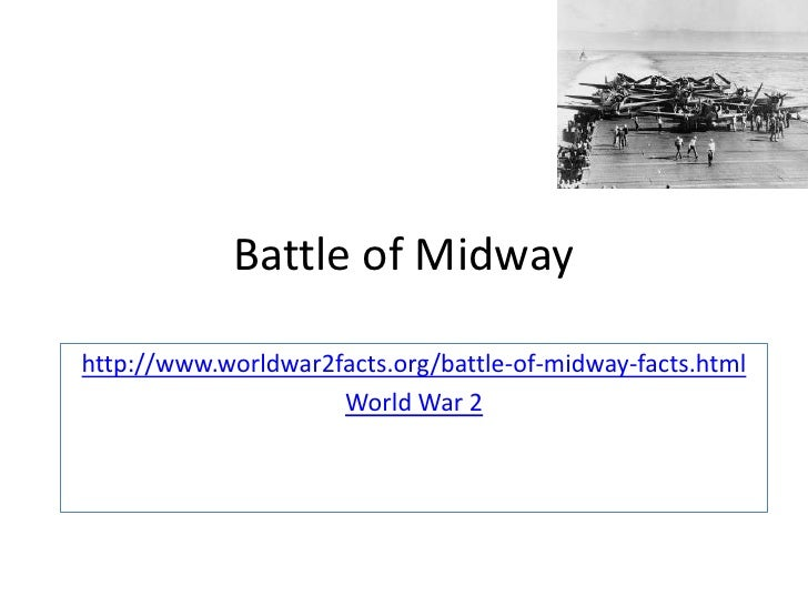Battle of Midwayhttp://www.worldwar2facts.org/battle-of-midway-facts.html                     World War 2