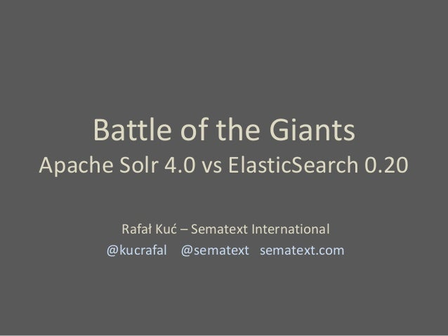Battle of the Giants Apache Solr 4.0 vs ElasticSearch 0.20 Rafał Kuć – Sematext International @kucrafal @sematext sematext...