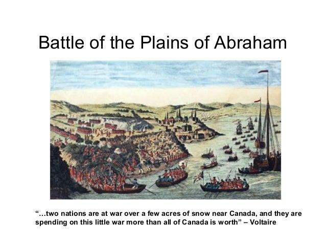battle of the plains of abraham The battle of the plains of abraham was a battle that happened on september 13, 1759 it was part of the french and indian war, which was part of the big seven years' war the plains of abraham is close to the saint lawrence river in quebec city it is named after abraham martin the battle was the french against the british.