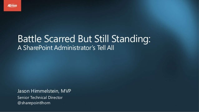 Battle Scarred But Still Standing: A SharePoint Administrator's Tell All Jason Himmelstein, MVP Senior Technical Director ...
