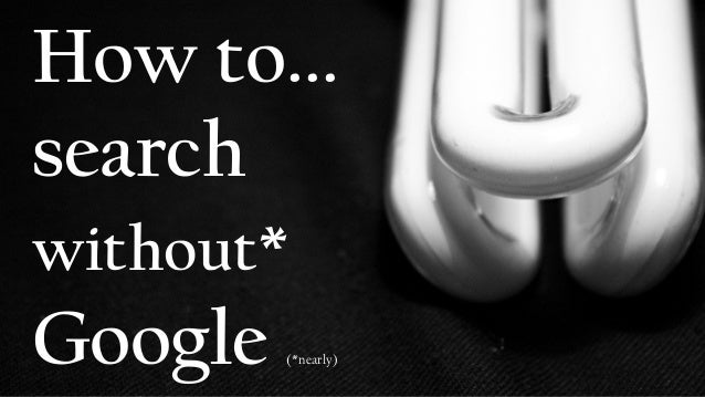 How to... search without* Google (*nearly)