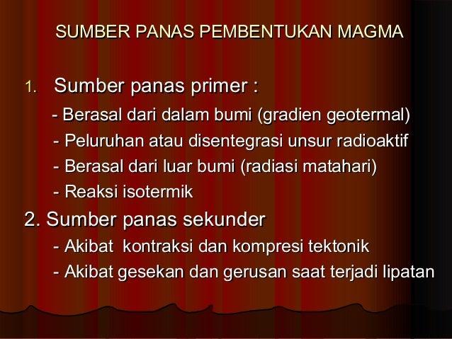 SUMBER PANAS PEMBENTUKAN MAGMA 1.  Sumber panas primer : - Berasal dari dalam bumi (gradien geotermal) - Peluruhan atau di...