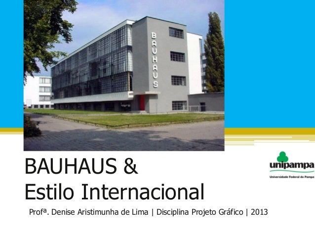 BAUHAUS &Estilo InternacionalProfª. Denise Aristimunha de Lima   Disciplina Projeto Gráfico   2013