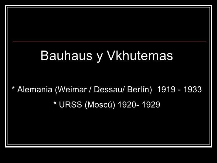 Bauhaus y Vkhutemas * Alemania (Weimar / Dessau/ Berlín)  1919 - 1933 * URSS (Moscú) 1920- 1929