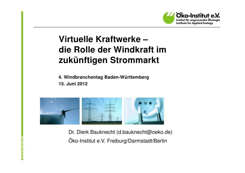Virtuelle Kraftwerke –die Rolle der Windkraft imzukünftigen Strommarkt4. Windbranchentag Baden-Württemberg15. Juni 2012   ...