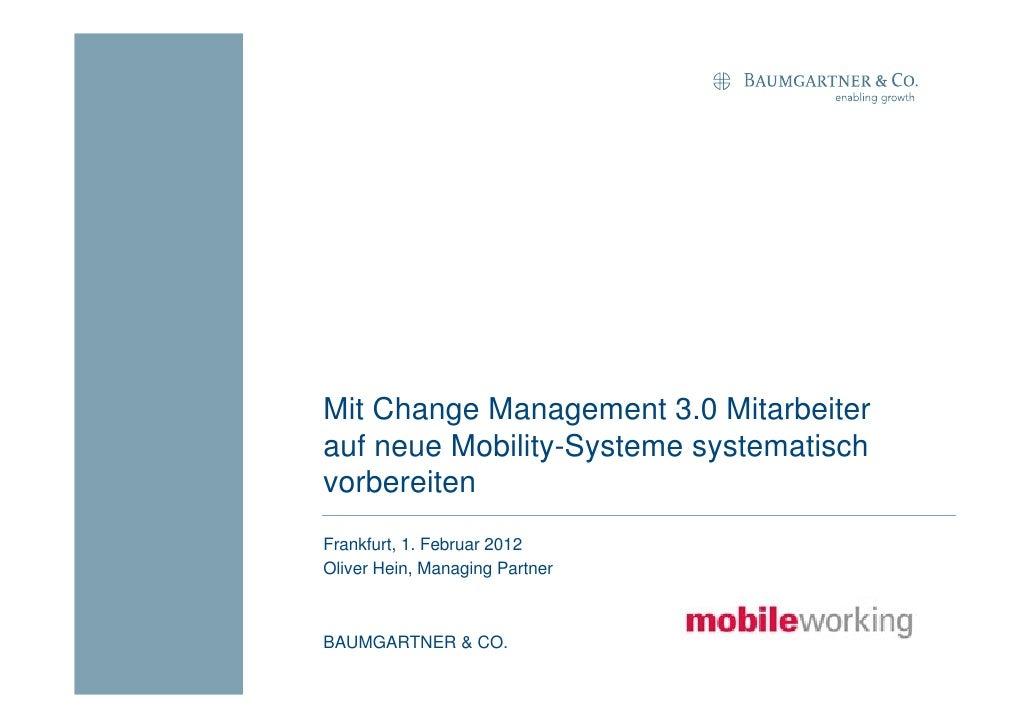 Mit Change Management 3.0 Mitarbeiterauf neue Mobility-Systeme systematischvorbereitenFrankfurt, 1. Februar 2012Oliver Hei...