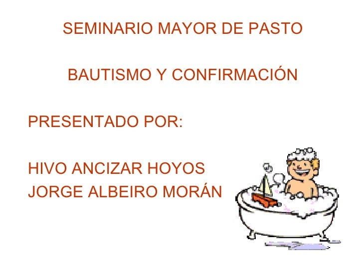 SEMINARIO MAYOR DE PASTO BAUTISMO Y CONFIRMACIÓN PRESENTADO POR: HIVO ANCIZAR HOYOS JORGE ALBEIRO MORÁN