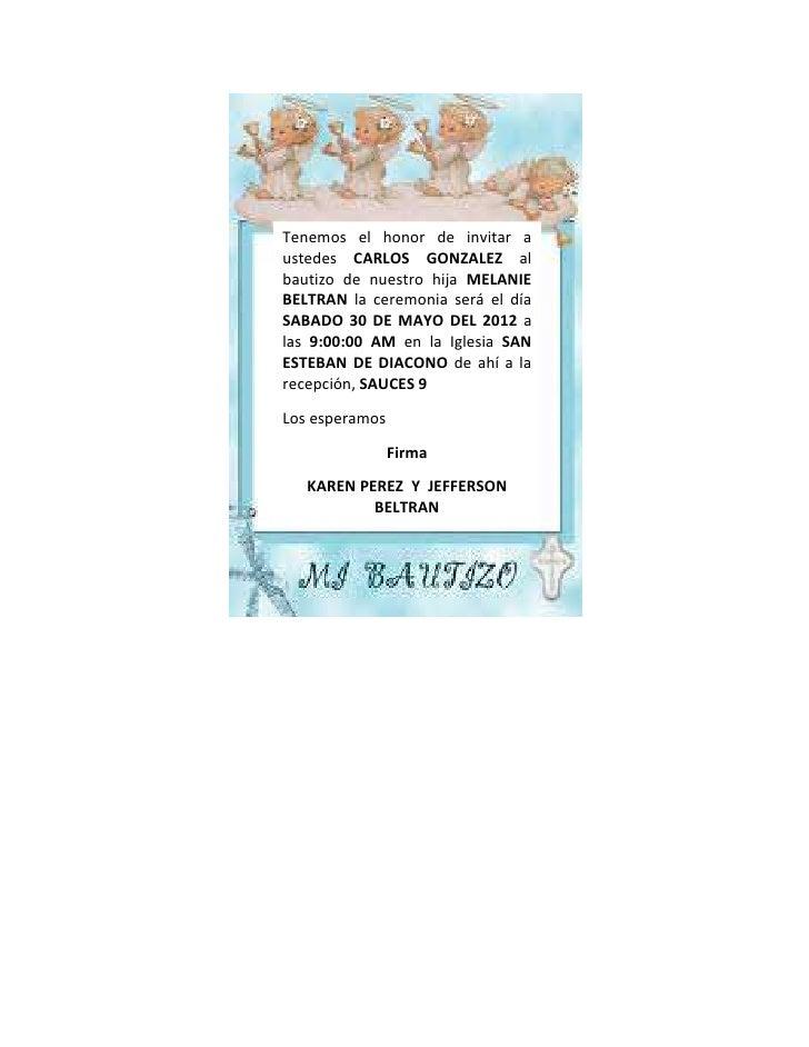 Tenemos el honor de invitar austedes CARLOS GONZALEZ albautizo de nuestro hija MELANIEBELTRAN la ceremonia será el díaSABA...