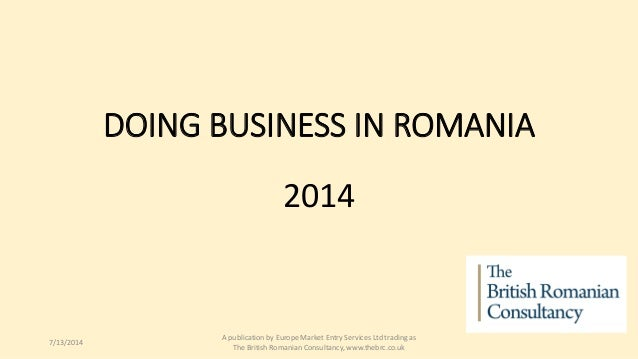 DOING BUSINESS IN ROMANIA 2014 7/13/2014 A publication by Europe Market Entry Services Ltd trading as The British Romanian...