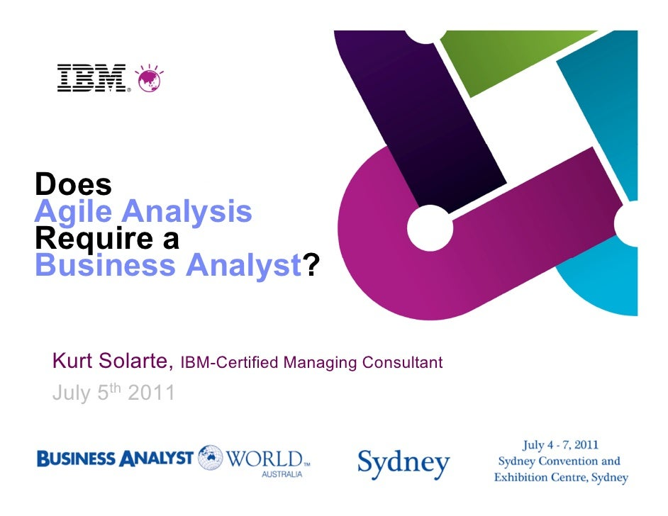 DoesAgile AnalysisRequire aBusiness Analyst? Kurt Solarte, IBM-Certified Managing Consultant July 5th 2011