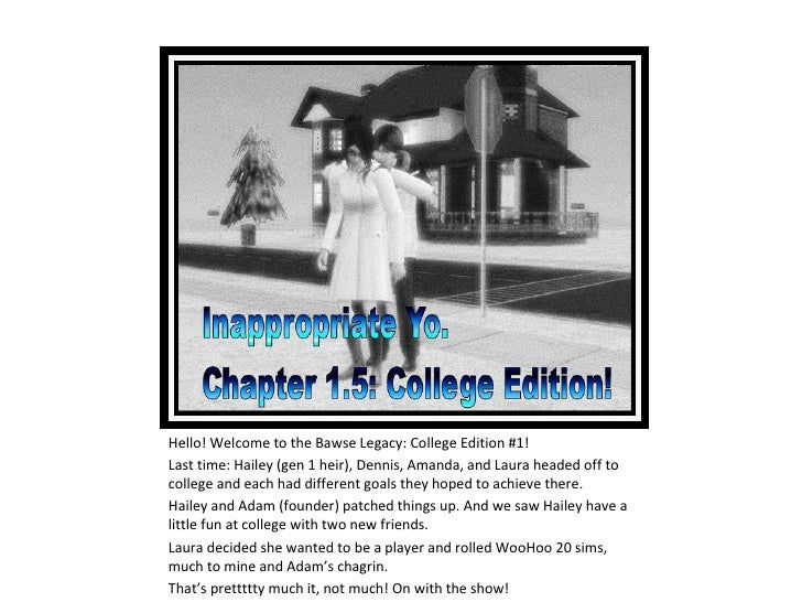 Hello! Welcome to the Bawse Legacy: College Edition #1!Last time: Hailey (gen 1 heir), Dennis, Amanda, and Laura headed of...