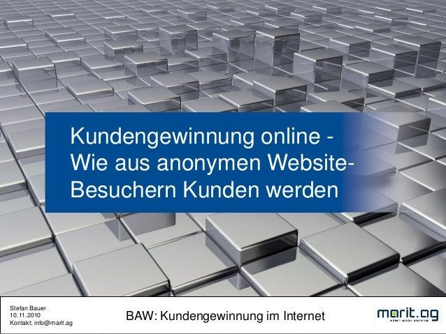 Stefan Bauer 10.11.2010 Kontakt: info@marit.ag BAW: Kundengewinnung im Internet Kundengewinnung online - Wie aus anonymen ...