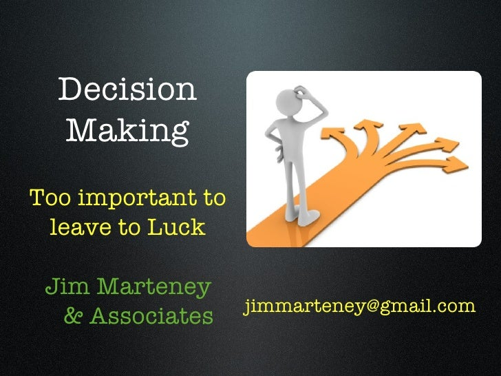 Decision  MakingToo important to leave to Luck Jim Marteney                   jimmarteney@gmail.com  & Associates