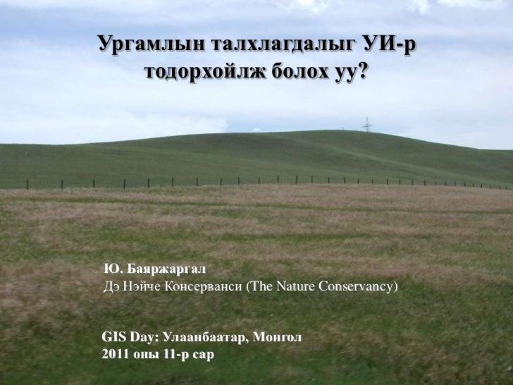 Ургамлын талхлагдалыг УИ-р    тодорхойлж болох уу?Ю. БаяржаргалДэ Нэйче Консерванси (The Nature Conservancy)GIS Day: Улаан...