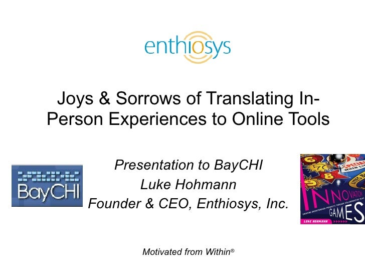 Joys & Sorrows of Translating In-Person Experiences to Online Tools Presentation to BayCHI Luke Hohmann Founder & CEO, Ent...