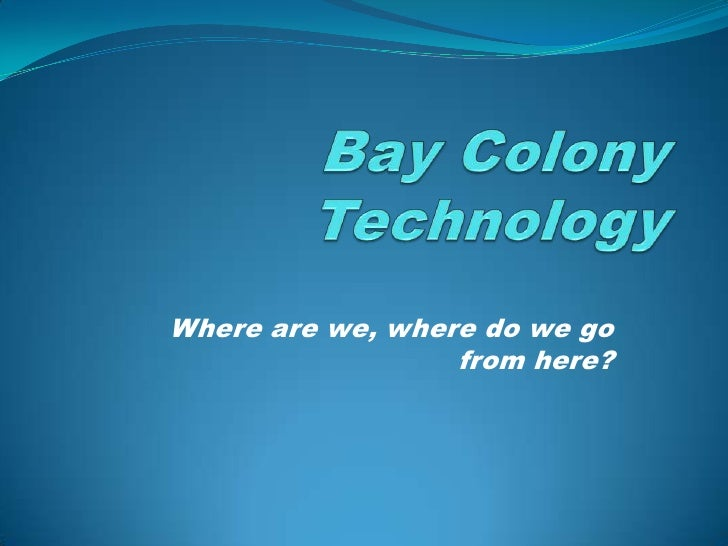 Bay Colony Technology<br />Where are we, where do we go from here?<br />