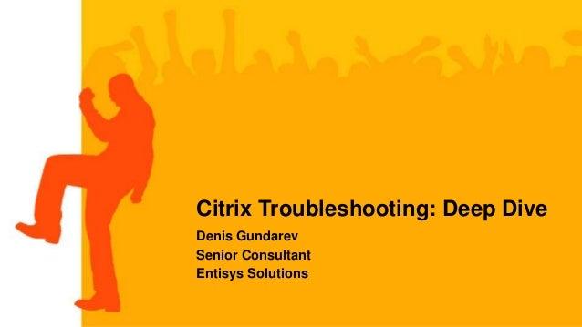 Citrix Troubleshooting: Deep Dive Denis Gundarev Senior Consultant Entisys Solutions