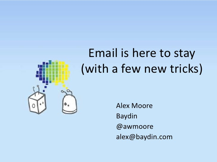 Email is here to stay(with a few new tricks)<br />Alex Moore<br />Baydin<br />@awmoore<br />alex@baydin.com<br />