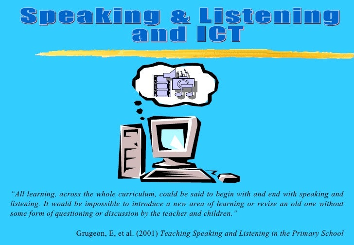 """Speaking & Listening and ICT  """" All learning, across the whole curriculum, could be said to begin with and end with speaki..."""