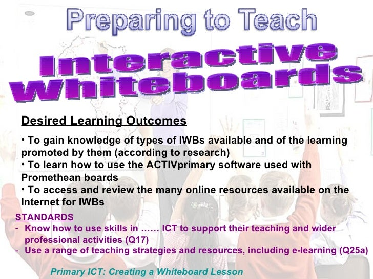 Interactive Whiteboards <ul><li>Desired Learning Outcomes </li></ul><ul><li>To gain knowledge of types of IWBs available a...