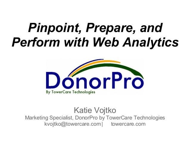Pinpoint, Prepare, andPerform with Web Analytics                     Katie Vojtko  Marketing Specialist, DonorPro by Tower...