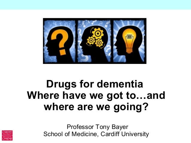 Drugs for dementia Where have we got to…and where are we going? Professor Tony Bayer School of Medicine, Cardiff Universit...