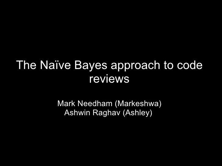 The Naïve Bayes approach to code reviews Mark Needham (Markeshwa) Ashwin Raghav (Ashley)