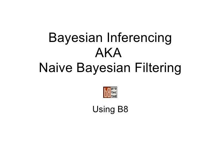 Bayesian Inferencing AKA Naive Bayesian Filtering Using B8