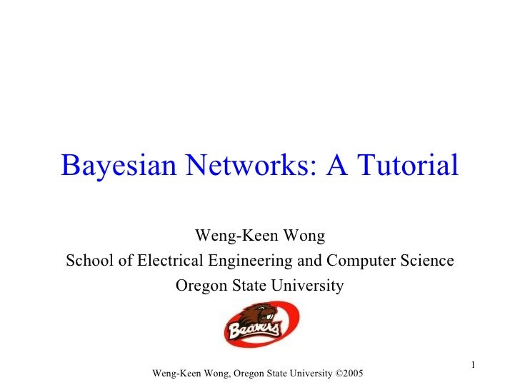 Bayesian Networks: A Tutorial                  Weng-Keen WongSchool of Electrical Engineering and Computer Science        ...