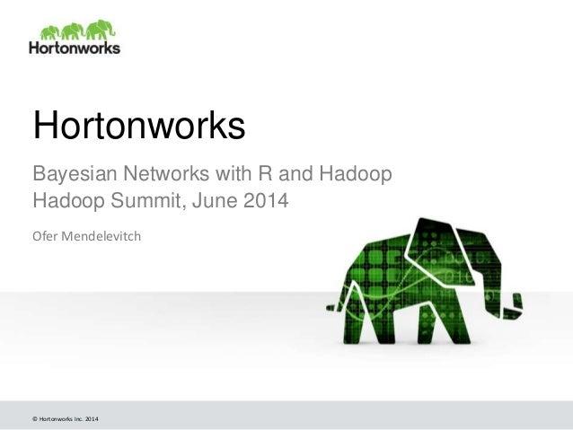 © Hortonworks Inc. 2014 Hortonworks Bayesian Networks with R and Hadoop Hadoop Summit, June 2014 Ofer Mendelevitch