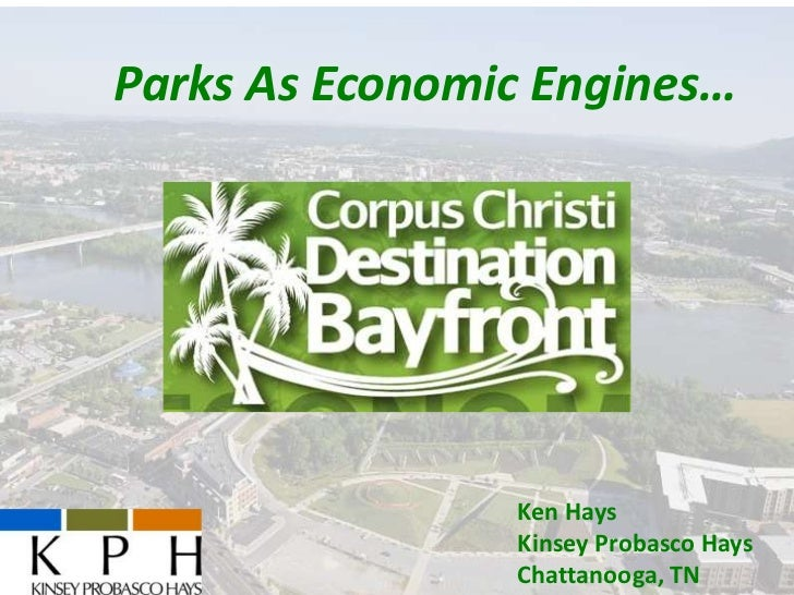 Parks As Economic Engines…   Destination Bayfront    Corpus Christi, TX      May 14, 2013                    Ken Hays     ...