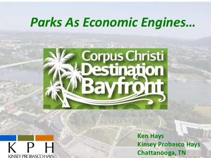 Parks As Economic Engines…   Destination Bayfront    Corpus Christi, TX      May 14, 2013                    Ken Hays     ...