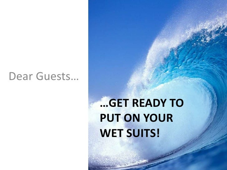 Dear Guests…               …GET READY TO               PUT ON YOUR               WET SUITS!