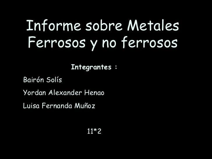 Informe sobre Metales Ferrosos y no ferrosos Integrantes : Bairón Solís  Yordan Alexander Henao  Luisa Fernanda Muñoz  11*...