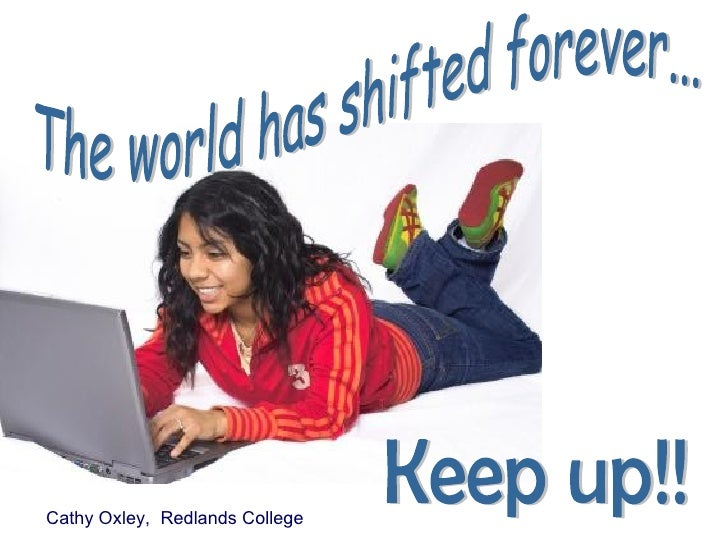 The world has shifted forever... Keep up!! Cathy Oxley,  Redlands College