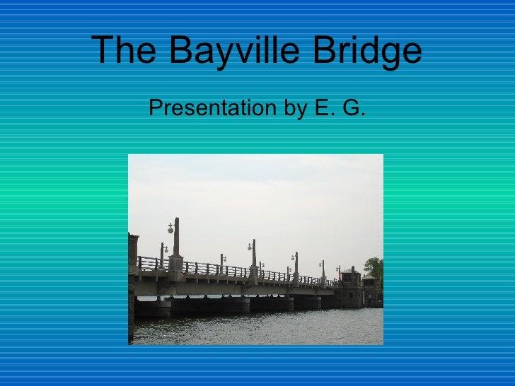 The Bayville Bridge <ul><li>Presentation by E. G. </li></ul>