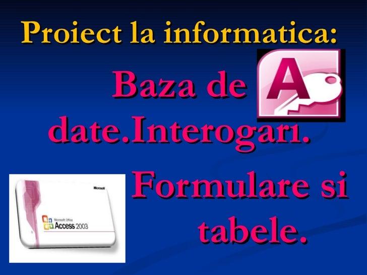 Proiect la informatica: Baza de date.Interogari.   Formulare si  tabele.