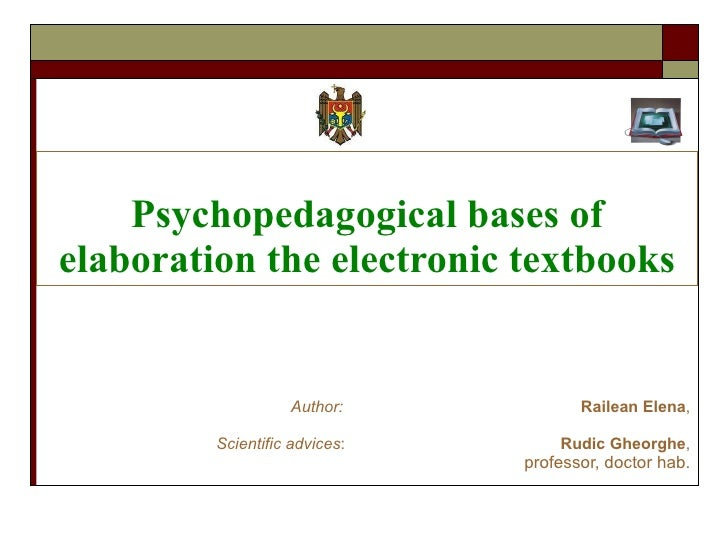 Psychopedagogical bases of elaboration the electronic textbooks Aut h or:   Railean Elena , Scientific advices :  Rudic Gh...