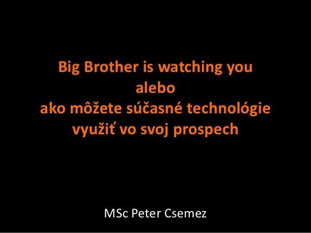 Big Brother is watching you             aleboako môžete súčasné technológie    využiť vo svoj prospech        MSc Peter Cs...