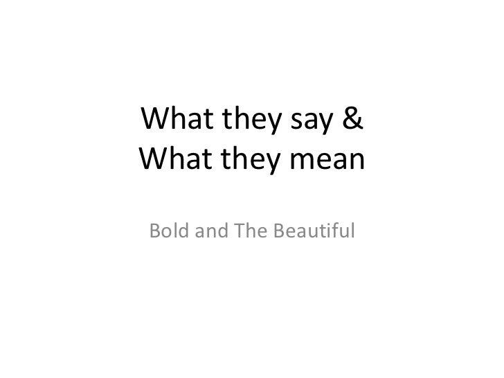 What they say &What they mean<br />Bold and The Beautiful<br />