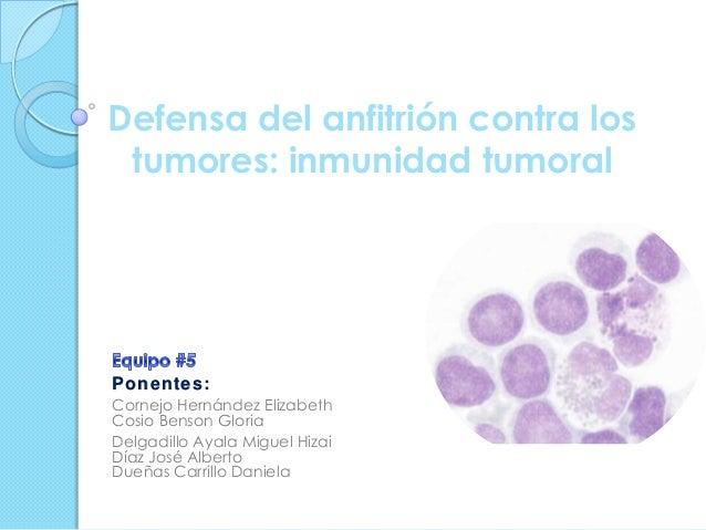 Defensa del anfitrión contra lostumores: inmunidad tumoralPonentes:Cornejo Hernández ElizabethCosio Benson GloriaDelgadill...