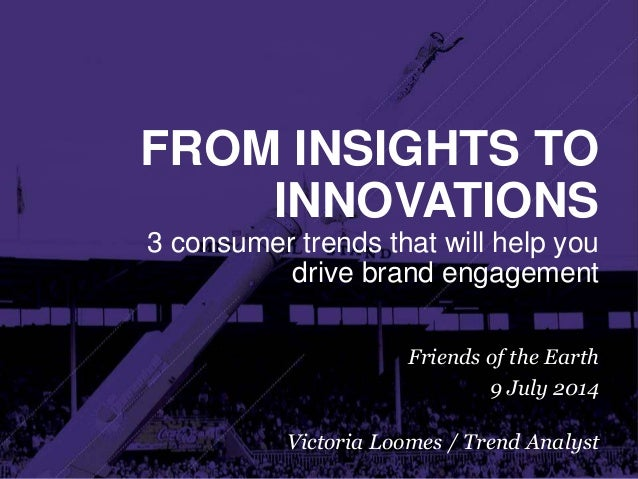 FROM INSIGHTS TO INNOVATIONS 3 consumer trends that will help you drive brand engagement Friends of the Earth 9 July 2014 ...