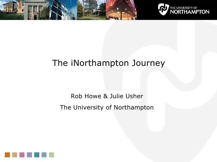 The iNorthampton Journey <ul><li>Rob Howe & Julie Usher </li></ul><ul><li>The University of Northampton </li></ul>