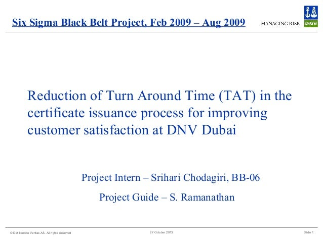 Six Sigma Black Belt Project, Feb 2009 – Aug 2009  Reduction of Turn Around Time (TAT) in the certificate issuance process...