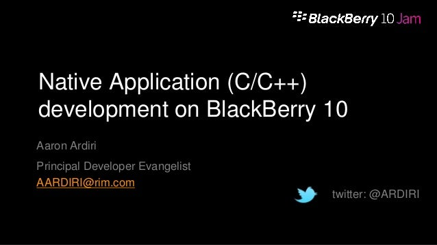 Native Application (C/C++) development on BlackBerry 10 Aaron Ardiri Principal Developer Evangelist AARDIRI@rim.com twitte...
